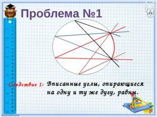 Следствие 1: Вписанные углы, опирающиеся на одну и ту же дугу, равны. Пробле