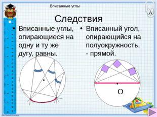 Вписанные углы Следствия Вписанные углы, опирающиеся на одну и ту же дугу, ра