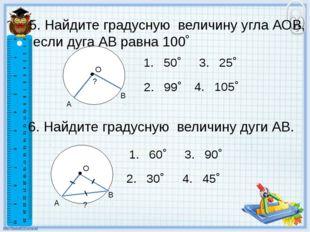 5. Найдите градусную величину угла АОВ, если дуга АВ равна 100˚ 2. 99˚ 1. 50˚