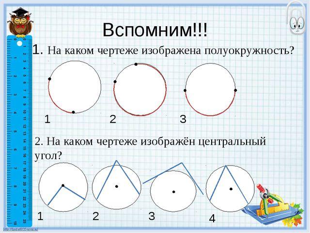 Вспомним!!! 1. На каком чертеже изображена полуокружность? 1 2 3 2. На каком...