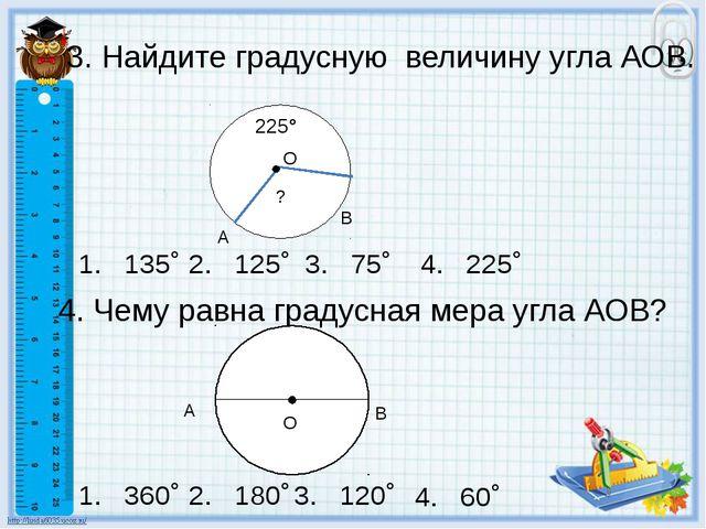 3. Найдите градусную величину угла АОВ. 4. Чему равна градусная мера угла АОВ...