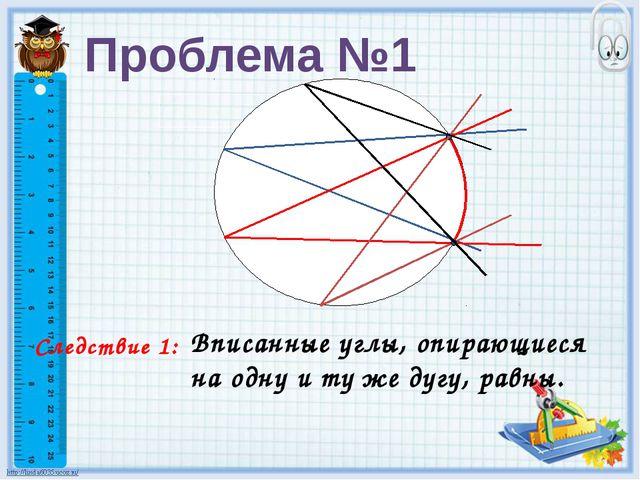 Следствие 1: Вписанные углы, опирающиеся на одну и ту же дугу, равны. Пробле...