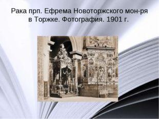 Рака прп. Ефрема Новоторжского мон-ря в Торжке. Фотография. 1901 г.