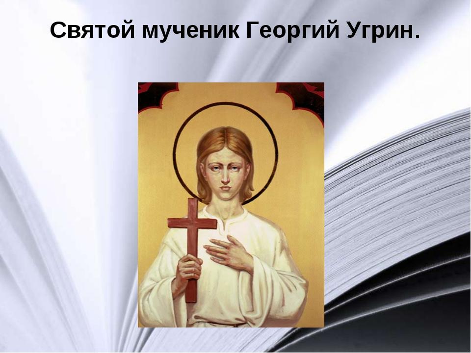 Святой мученик Георгий Угрин.