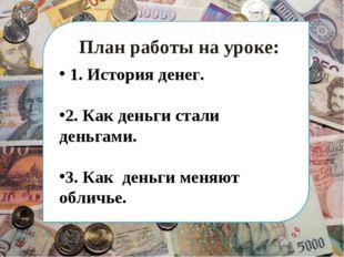 План работы на уроке: 1. История денег. 2. Как деньги стали деньгами. 3. Как