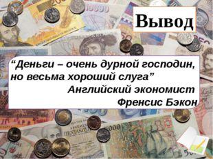 """""""Деньги – очень дурной господин, но весьма хороший слуга"""" Английский экономис"""