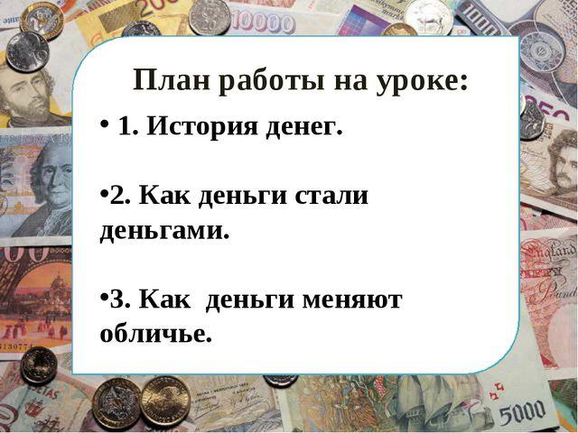 План работы на уроке: 1. История денег. 2. Как деньги стали деньгами. 3. Как...
