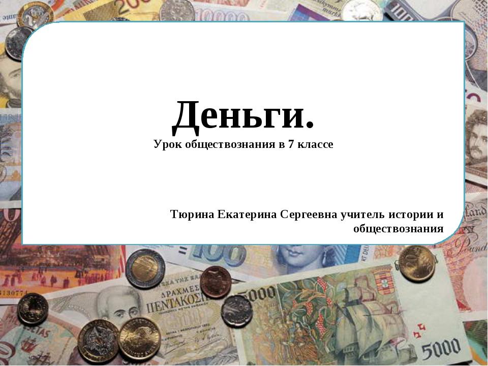 Деньги. Урок обществознания в 7 классе Тюрина Екатерина Сергеевна учитель ист...