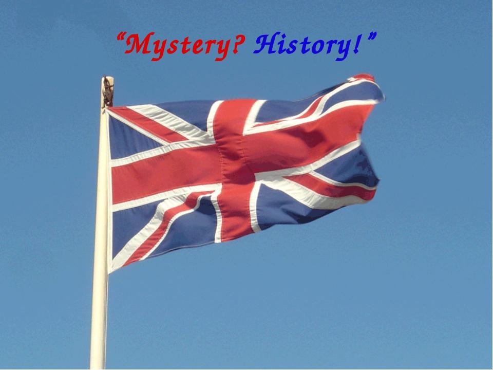 """""""Mystery? History!"""""""