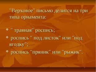 """""""Верховое"""" письмо делится на три типа орнамента: """" травная"""" роспись; роспись"""