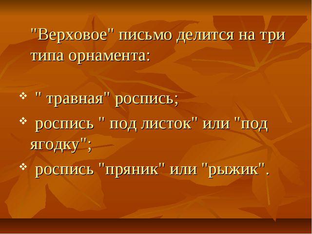 """""""Верховое"""" письмо делится на три типа орнамента: """" травная"""" роспись; роспись..."""