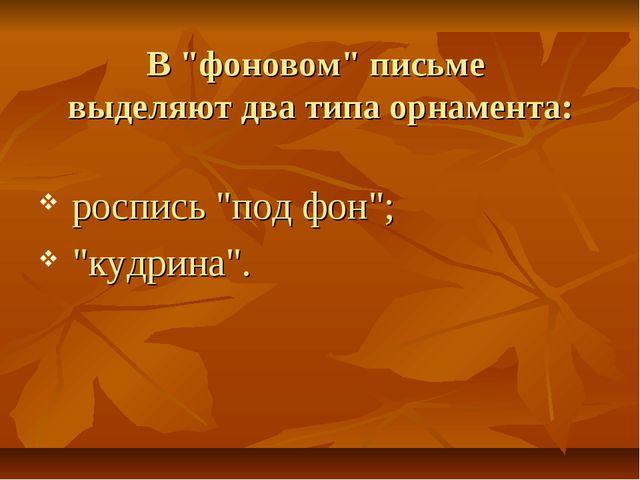 """В """"фоновом"""" письме выделяют два типа орнамента: роспись """"под фон""""; """"кудрина""""."""