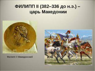 ФИЛИПП II (382–336 до н.э.) – царь Македонии Филипп II Македонский