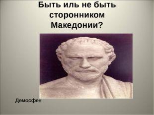 Быть иль не быть сторонником Македонии? Демосфен