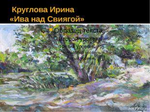 Круглова Ирина «Ива над Свиягой»