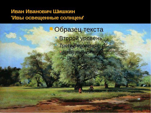Иван Иванович Шишкин 'Ивы освещенные солнцем'