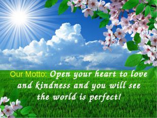 Our Motto: Open your heart to love and kindness and you will see the world i