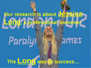 Our research is about Jessica Long, a professional swimmer The Long way to s