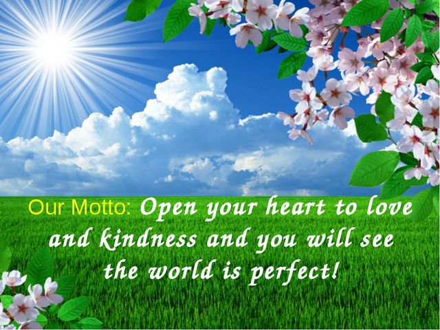 Our Motto: Open your heart to love and kindness and you will see the world i...