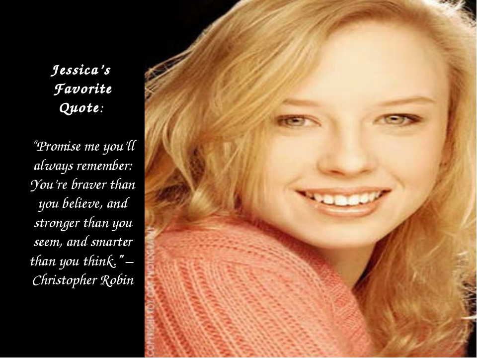"Jessica's Favorite Quote: ""Promise me you'll always remember: You're braver..."