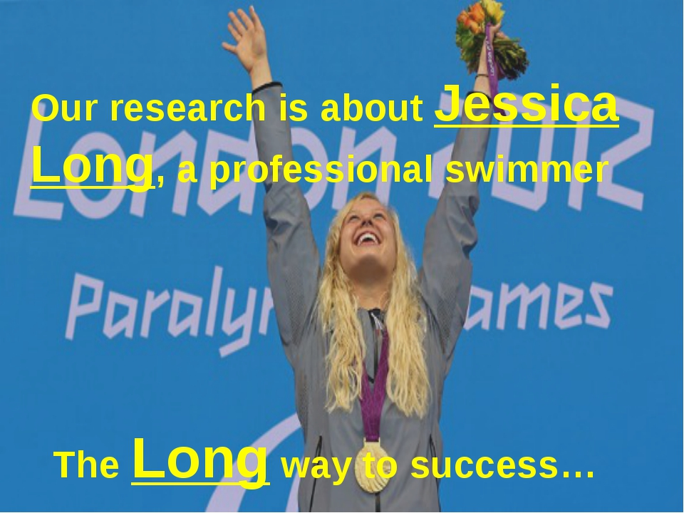 Our research is about Jessica Long, a professional swimmer The Long way to s...