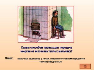 мальчику, сидящему у печки, энергия в основном передается теплопроводностью.