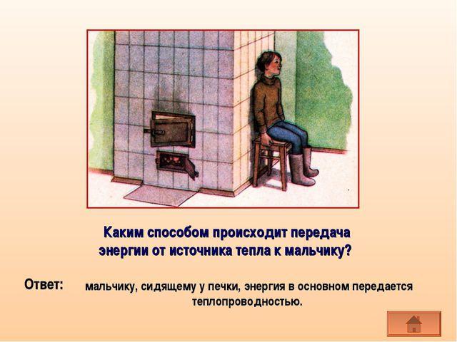 мальчику, сидящему у печки, энергия в основном передается теплопроводностью....
