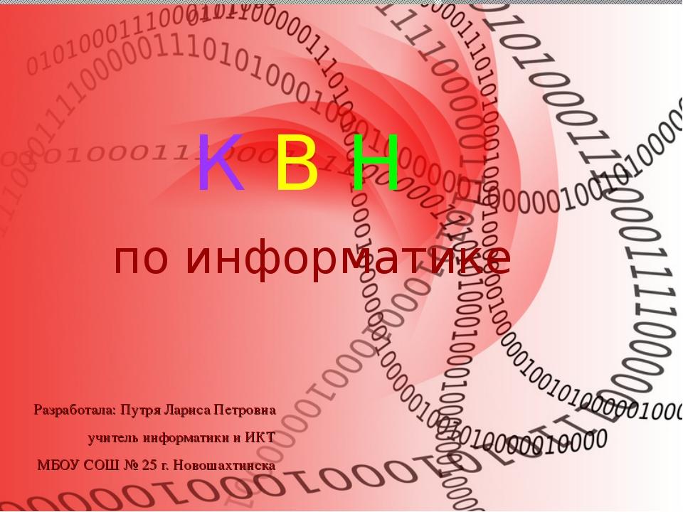 К В Н по информатике Разработала: Путря Лариса Петровна учитель информатики и...