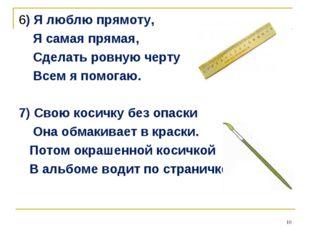 6) Я люблю прямоту, Я самая прямая, Сделать ровную черту Всем я помогаю. 7) С