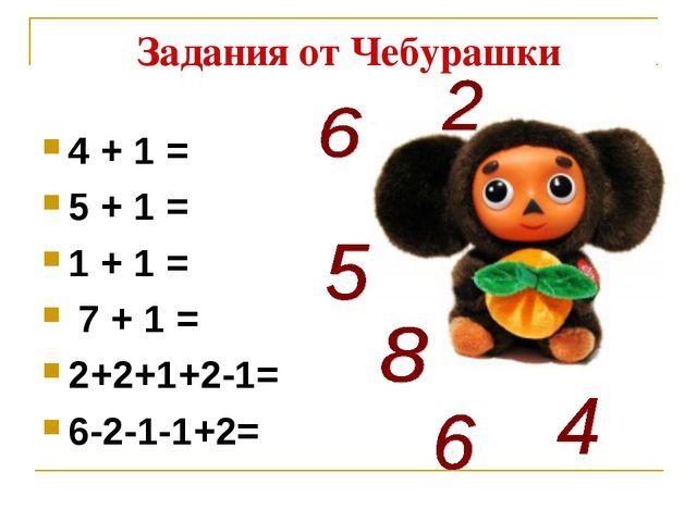 Задания от Чебурашки 4 + 1 = 5 + 1 = 1 + 1 = 7 + 1 = 2+2+1+2-1= 6-2-1-1+2=