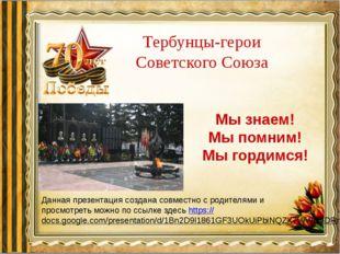 Тербунцы-герои Советского Союза Мы знаем! Мы помним! Мы гордимся! Данная през