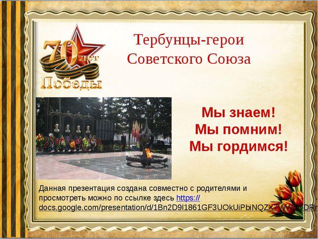 Тербунцы-герои Советского Союза Мы знаем! Мы помним! Мы гордимся! Данная през...