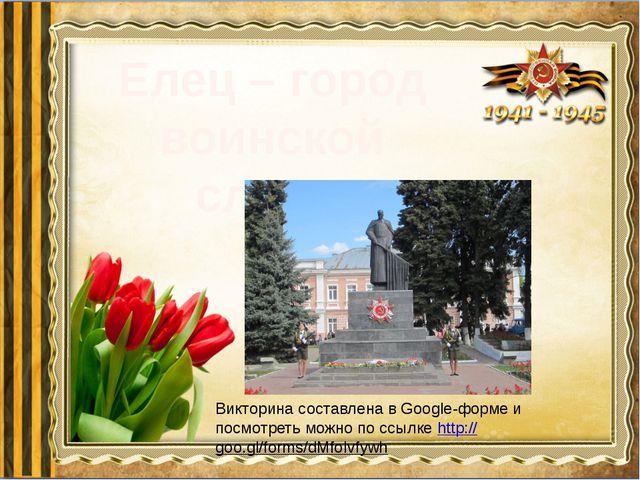 Елец – город воинской славы Викторина составлена в Google-форме и посмотреть...