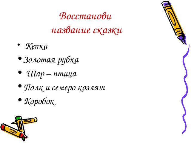 Восстанови название сказки Кепка Золотая рубка Шар – птица Полк и семеро козл...