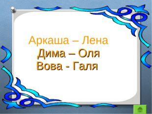 Аркаша – Лена Дима – Оля Вова - Галя