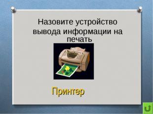 Назовите устройство вывода информации на печать Принтер