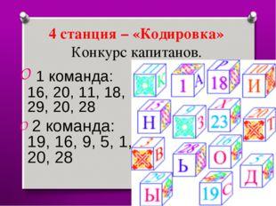 4 станция – «Кодировка» Конкурс капитанов. 1 команда: 16, 20, 11, 18, 29, 20,