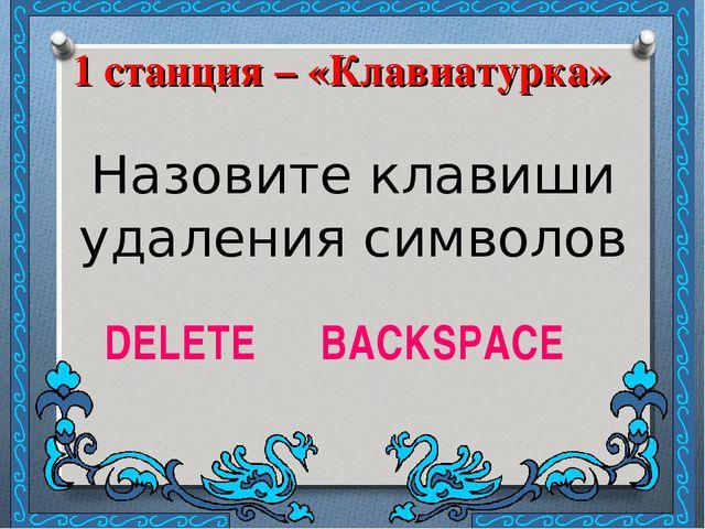 1 станция – «Клавиатурка» Назовите клавиши удаления символов DELETE BACKSPACE