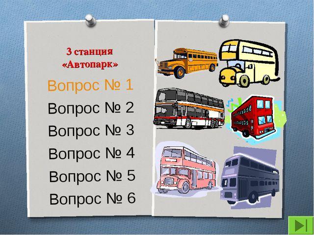 3 станция «Автопарк» Вопрос № 1 Вопрос № 2 Вопрос № 3 Вопрос № 4 Вопрос № 5 В...