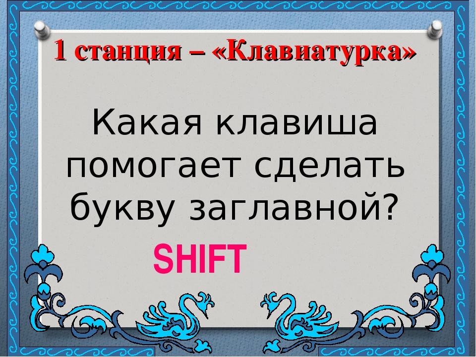 1 станция – «Клавиатурка» Какая клавиша помогает сделать букву заглавной? SHIFT