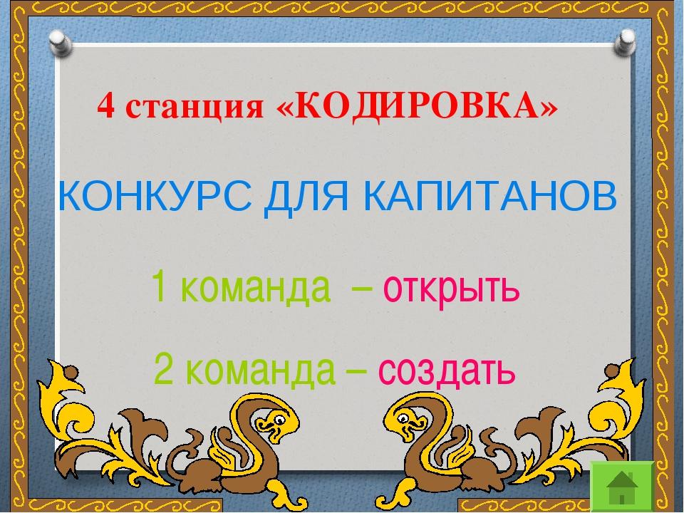 4 станция «КОДИРОВКА» КОНКУРС ДЛЯ КАПИТАНОВ 1 команда – открыть 2 команда – с...