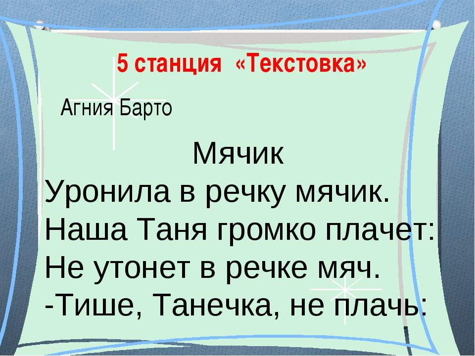 5 станция «Текстовка» Агния Барто Мячик Уронила в речку мячик. Наша Таня гром...