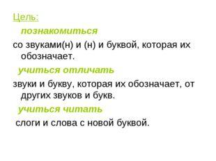 Цель: познакомиться со звуками(н) и (н) и буквой, которая их обозначает. учит