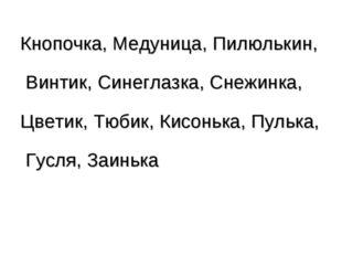 Кнопочка, Медуница, Пилюлькин, Винтик, Синеглазка, Снежинка, Цветик, Тюбик, К