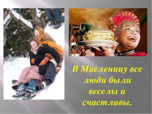 В Масленицу все люди были веселы и счастливы.