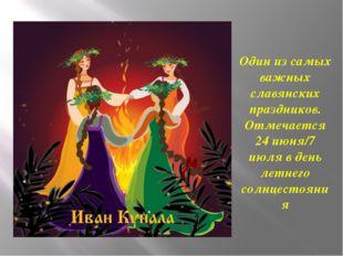 Один из самых важных славянских праздников. Отмечается 24 июня/7 июля в день