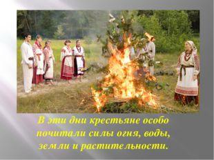 В эти дни крестьяне особо почитали силы огня, воды, земли и растительности.