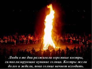 Люди в те дни разжигали огромные костры, символизирующие купание солнца. Кост