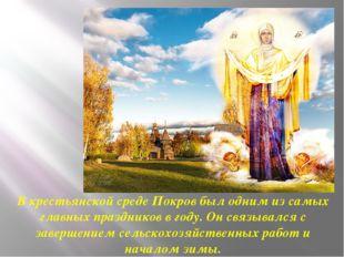 В крестьянской среде Покров был одним из самых главных праздников в году. Он