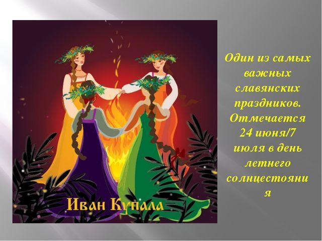 Один из самых важных славянских праздников. Отмечается 24 июня/7 июля в день...